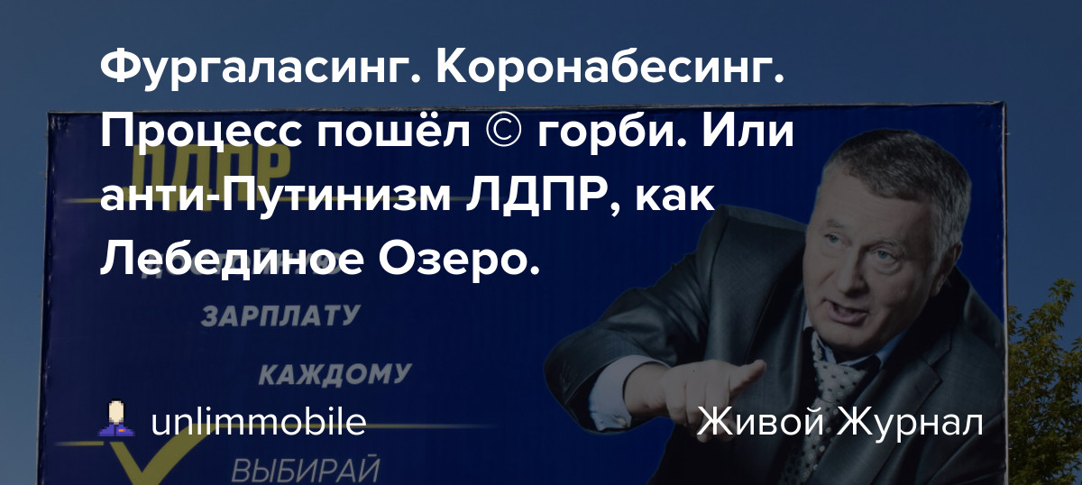 Фургаласинг. Коронабесинг. Процесс пошёл © горби. Или анти-Путинизм ЛДПР, как Лебединое Озеро.