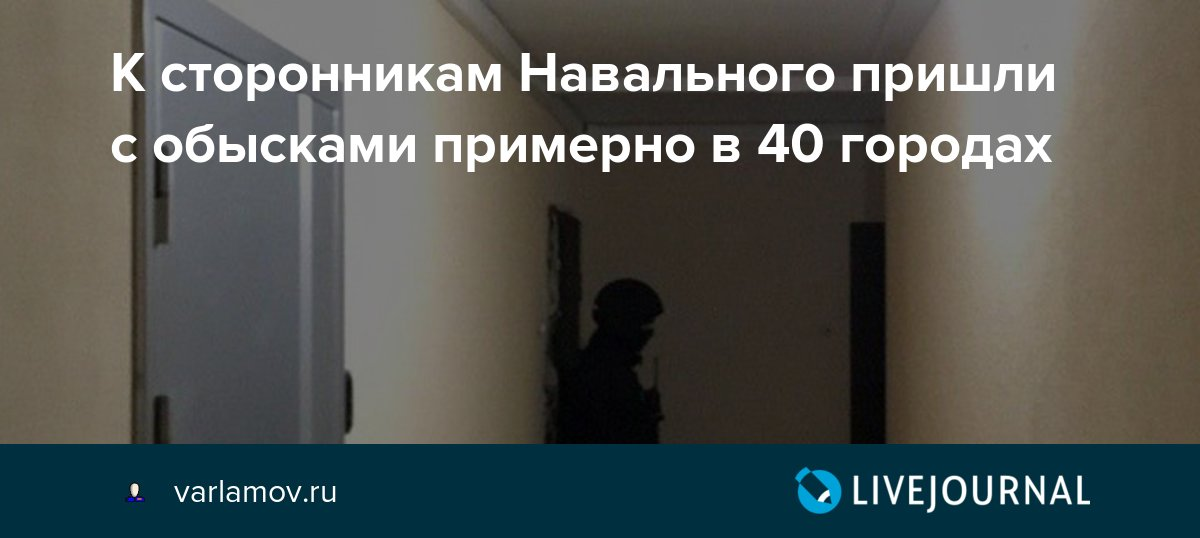 К сторонникам Навального пришли с обысками примерно в 40 городах