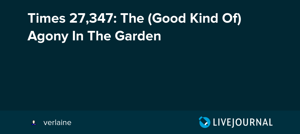 Times 27,347: The (Good Kind Of) Agony In The Garden