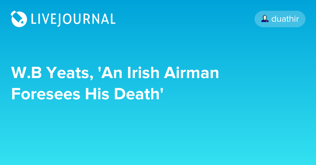 an irish airman foresees his death poem 'an irish airman foresees his death', by wb yeats this is one of my absolute favorite poems it talks of joy, and of pain, of the ultimate uselessness of life, and the determination to carry on with it as well as possible.