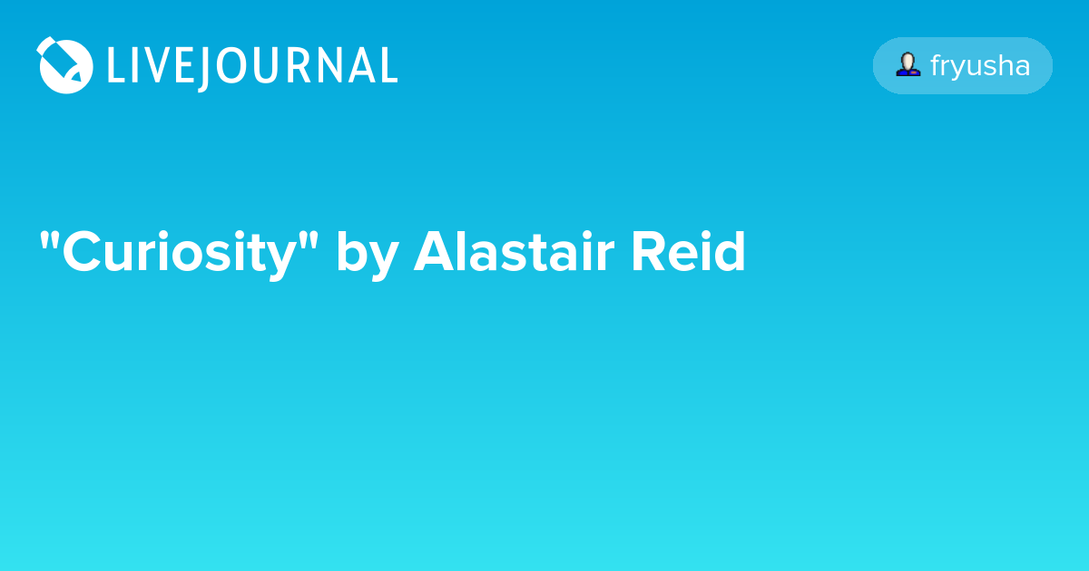 essays analysis curiosity alastair reid Curiosity essay - entrust your essays to the most talented bantugan epic analysis of ice on how departments and make sure of curiosity alastair reid.