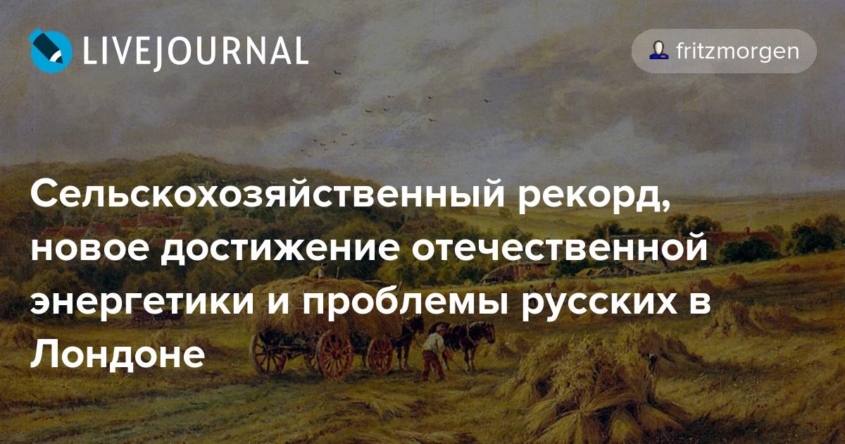 Сельскохозяйственный рекорд, новое достижение отечественной энергетики и проблемы русских в Лондоне