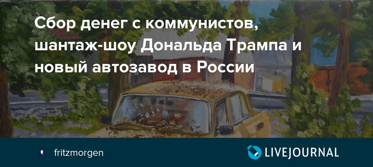 Сбор денег с коммунистов, шантаж-шоу Дональда Трампа и новый автозавод в России