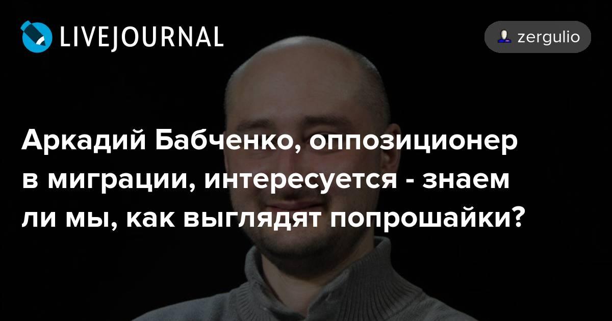 Аркадий Бабченко, оппозиционер в миграции, интересуется - знаем ли мы, как выглядят попрошайки?