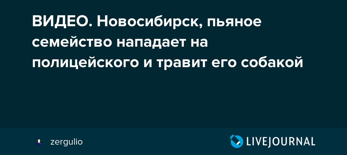 ВИДЕО. Новосибирск, пьяное семейство нападает на полицейского и травит его собакой