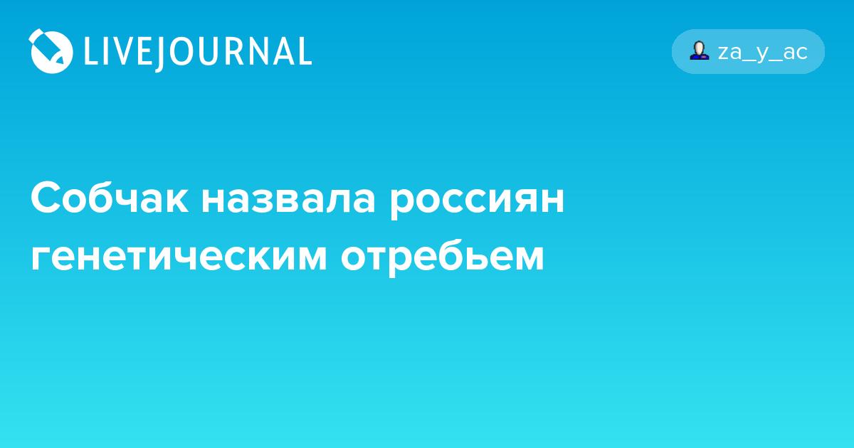 Собчак назвала россию и народ генетическим отребьем