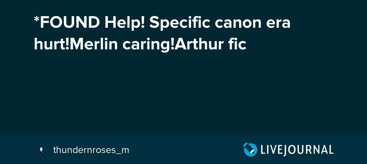 FOUND Help! Specific canon era hurt!Merlin caring!Arthur fic