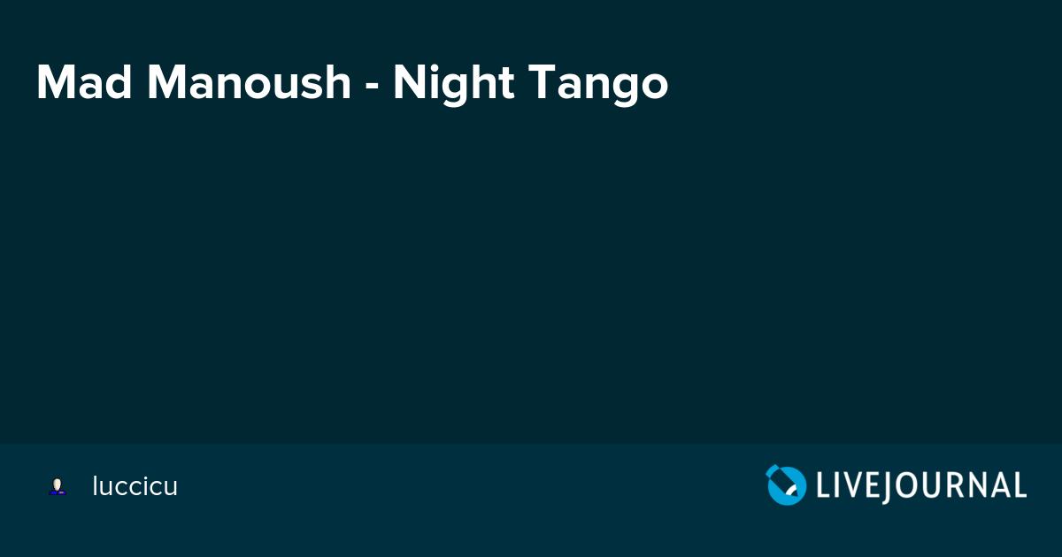 MAD MANOUSH NIGHT TANGO СКАЧАТЬ БЕСПЛАТНО