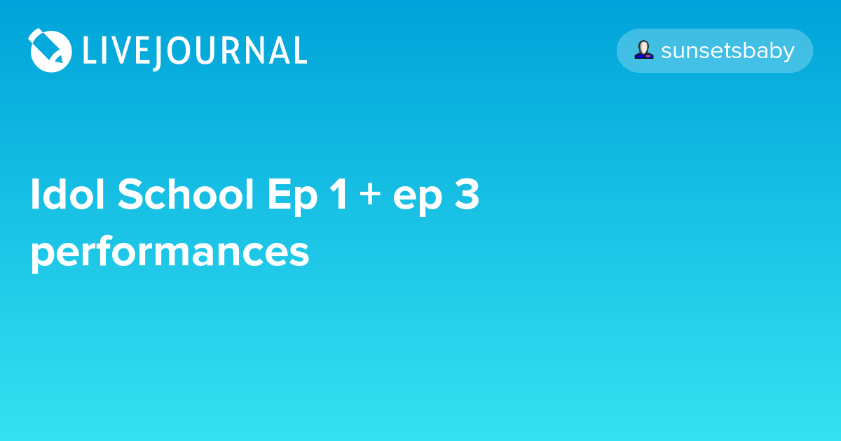 Idol School Ep 1 + ep 3 performances: omonatheydidnt — LiveJournal