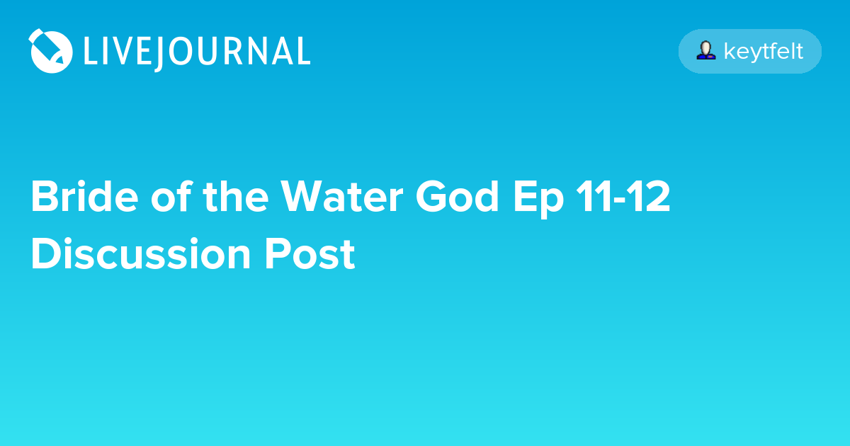 Bride Of The Water God Ep 11 12 Discussion Post Omonatheydidnt