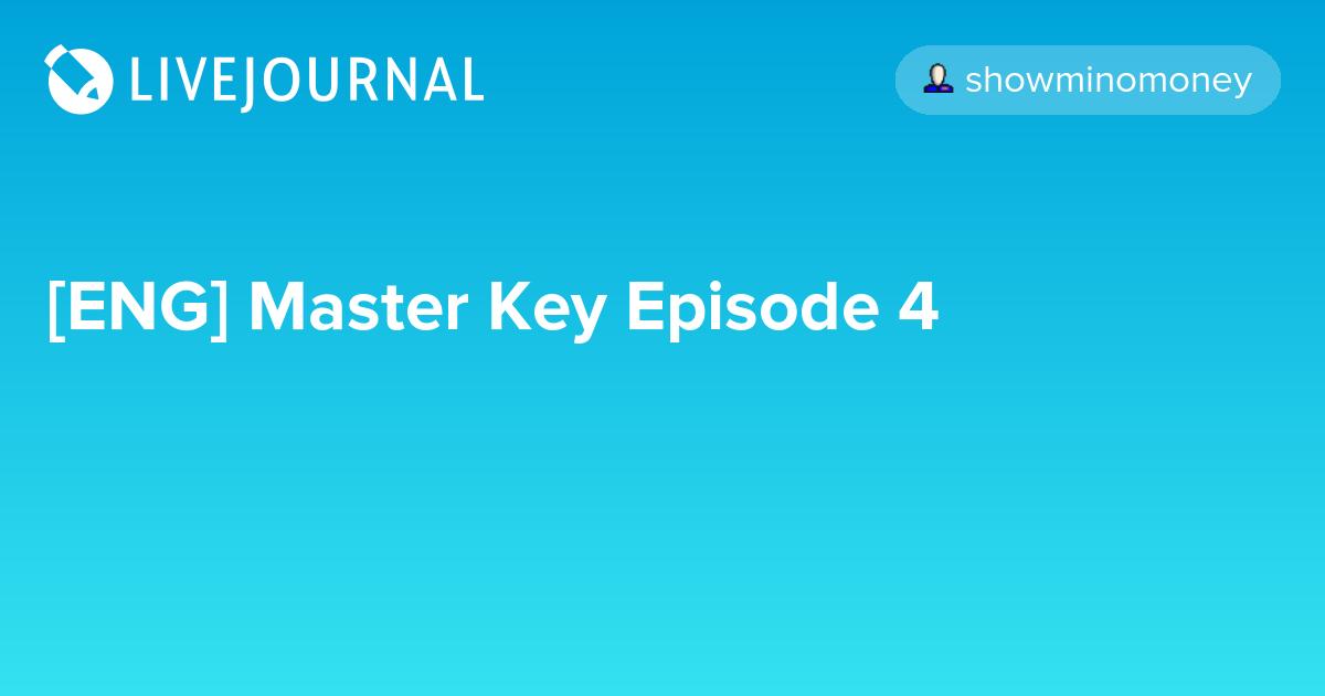 [ENG] Master Key Episode 4: omonatheydidnt — LiveJournal