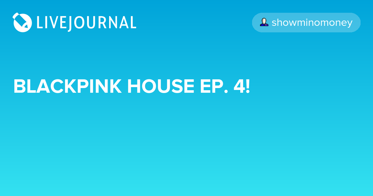 BLACKPINK HOUSE EP  4! : omonatheydidnt — LiveJournal