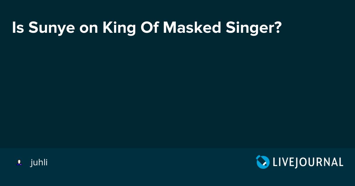Is Sunye on King Of Masked Singer?: omonatheydidnt — LiveJournal