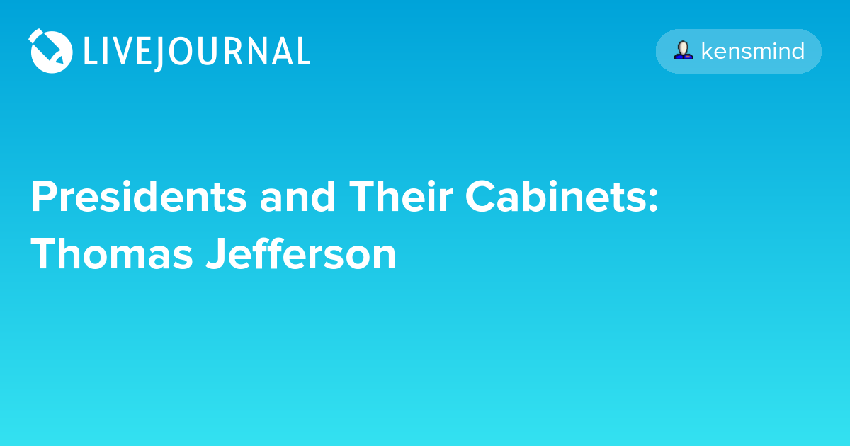 Presidents And Their Cabinets Thomas Jefferson Potus Geeks