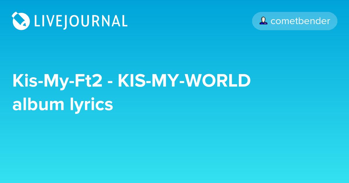 Kis-My-Ft2 - KIS-MY-WORLD album lyrics: cometbender — LiveJournal