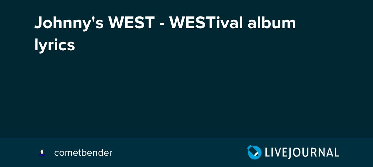 Johnny's WEST - WESTival album lyrics: cometbender — LiveJournal