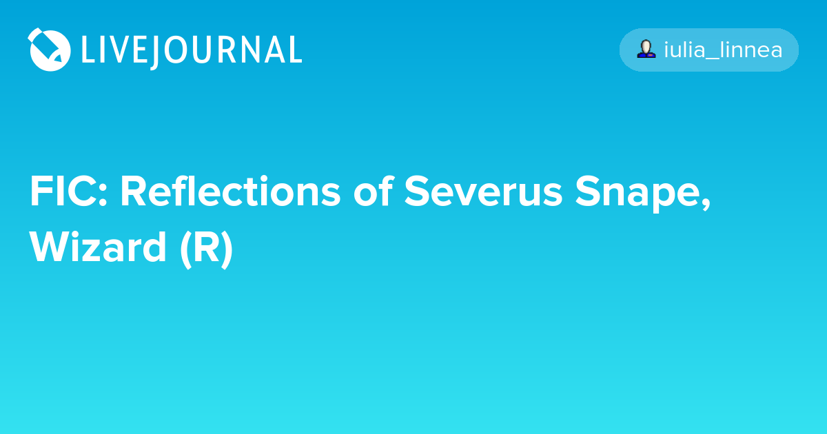 FIC: Reflections of Severus Snape, Wizard (R): snapecase — LiveJournal