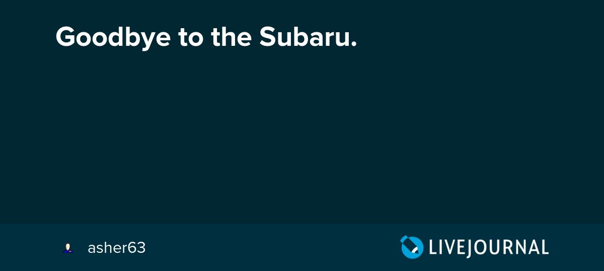 Goodbye To The Subaru   Asher63  U2014 Livejournal