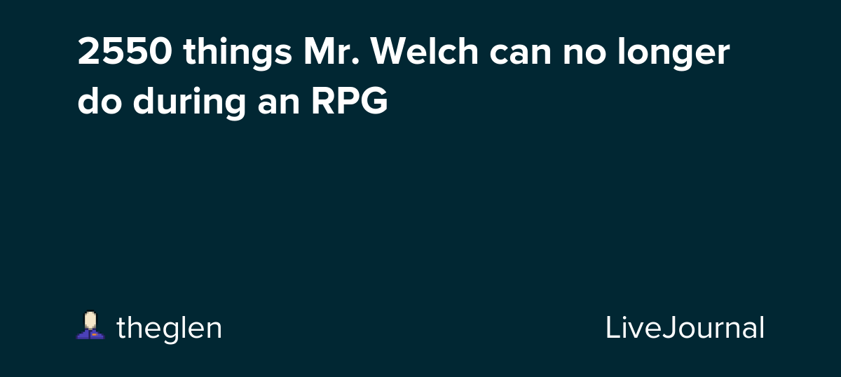 2525 Things Mr Welch Can No Longer Do During An Rpg