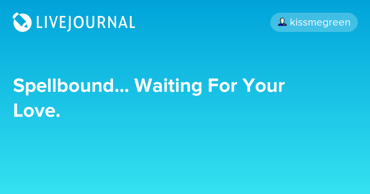 Spellbound    Waiting For Your Love : kissmegreen — LiveJournal