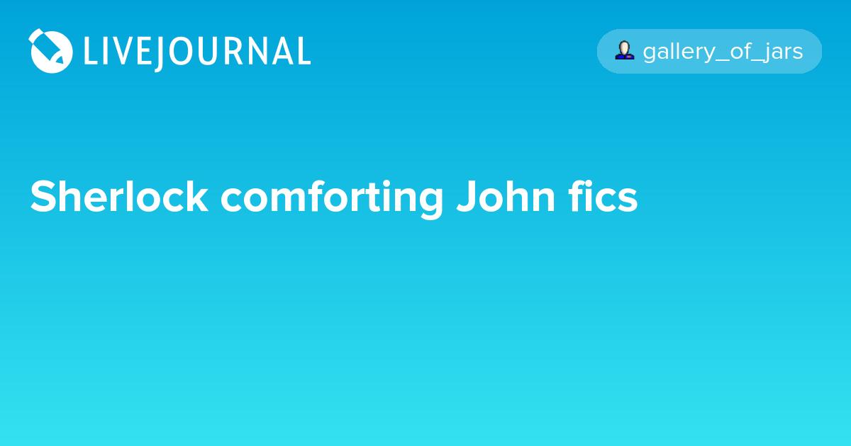 Sherlock comforting John fics: sherlock_search — LiveJournal