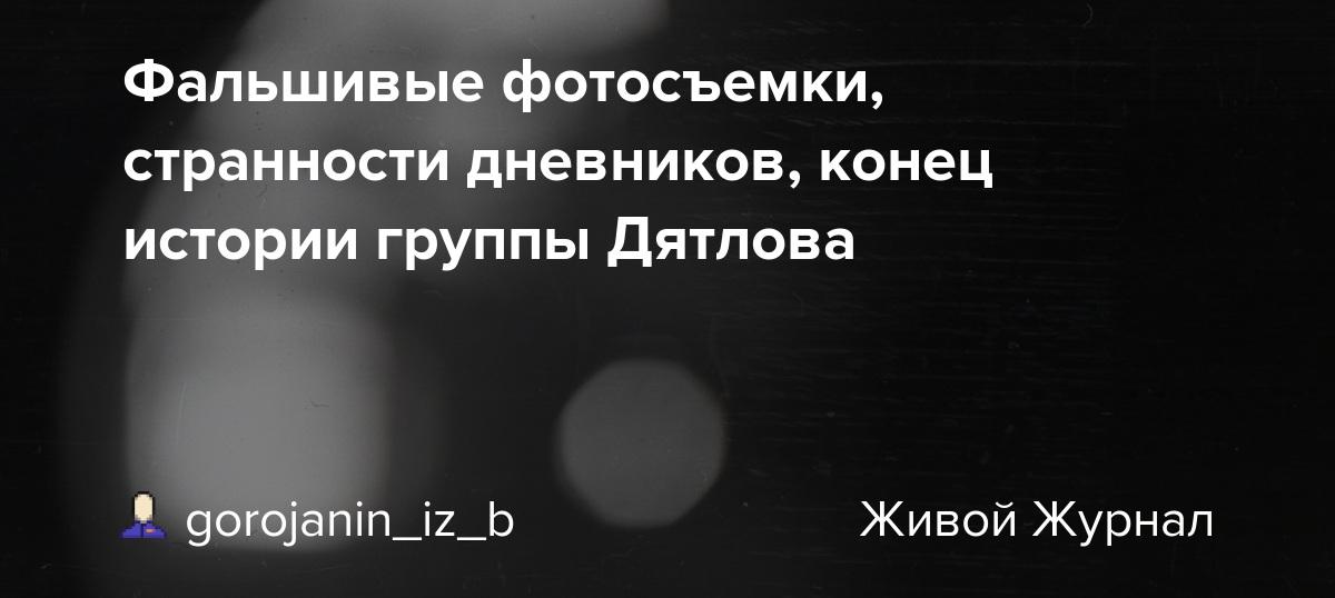 Фальшивые фотосъемки, странности дневников, конец истории группы Дятлова