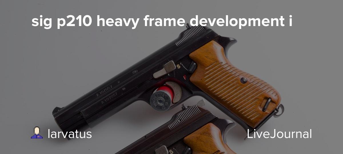 sig p210 heavy frame development i: larvatus — LiveJournal