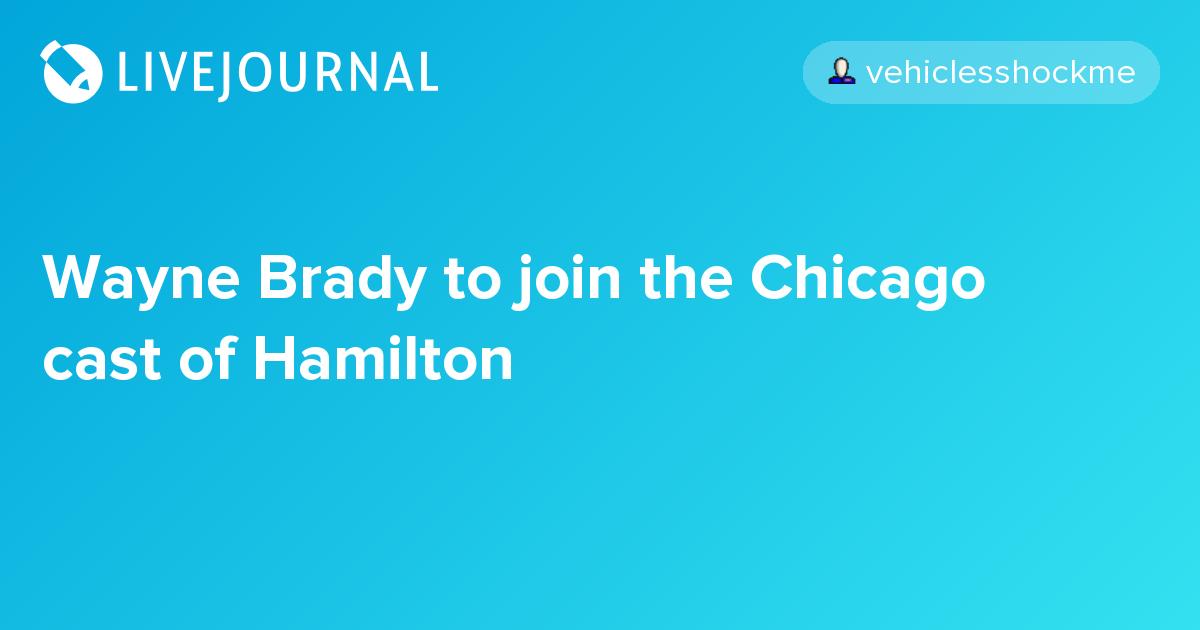 wayne brady to join the chicago cast of hamilton oh no