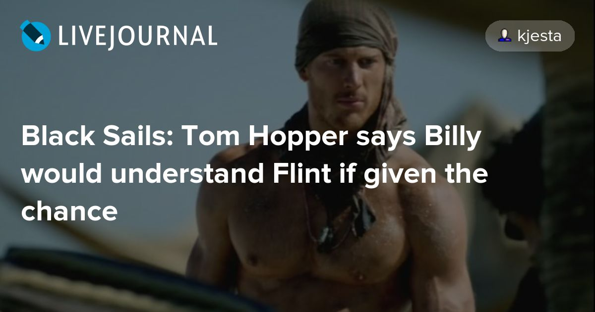 Black Sails: Tom Hopper says Billy would understand Flint if ...
