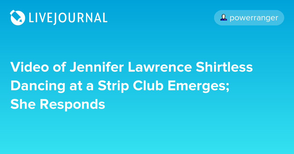 Video of Jennifer Lawrence Shirtless Dancing at a Strip Club Emerges; She  Responds: ohnotheydidnt - Page 8 ?