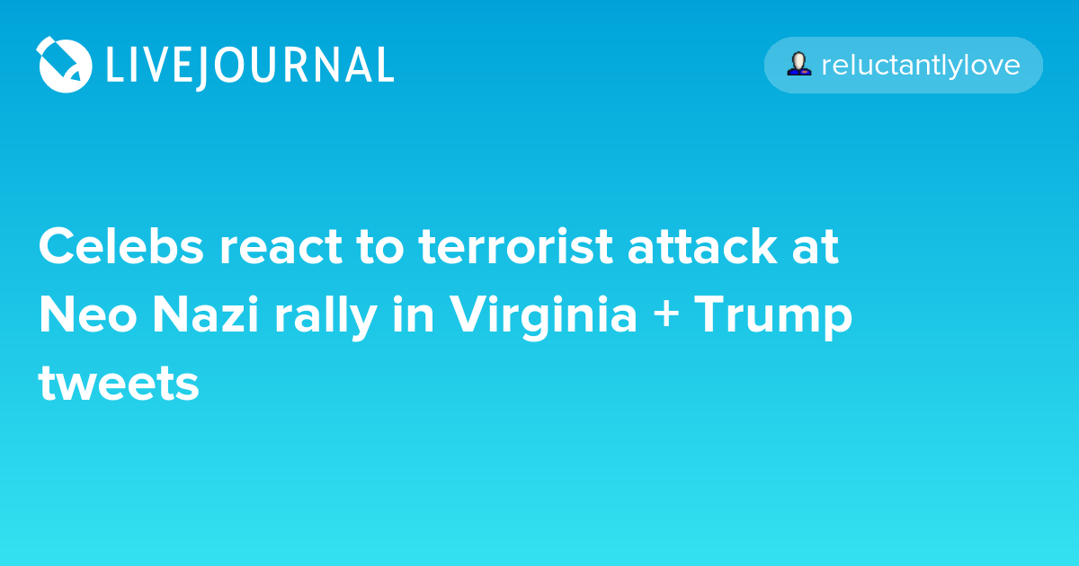 Celebs react to terrorist attack at Neo Nazi rally in Virginia + Trump tweets