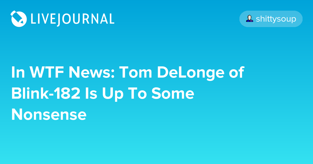 In WTF News: Tom DeLonge of Blink-182 Is Up To Some Nonsense
