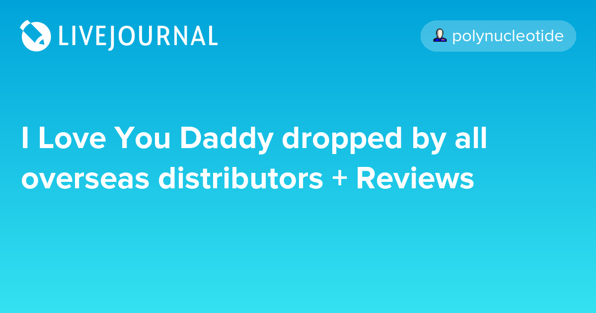 I Love You Daddy dropped by all overseas distributors + Reviews