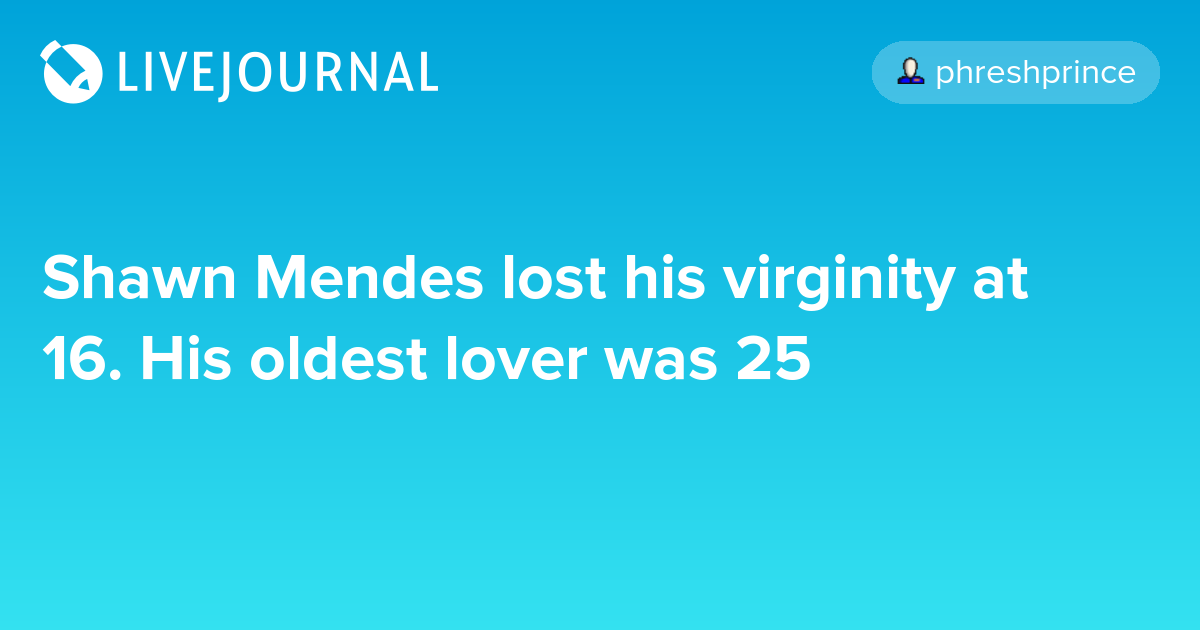 Shawn Mendes lost his virginity at 16. His oldest lover was 25 ...