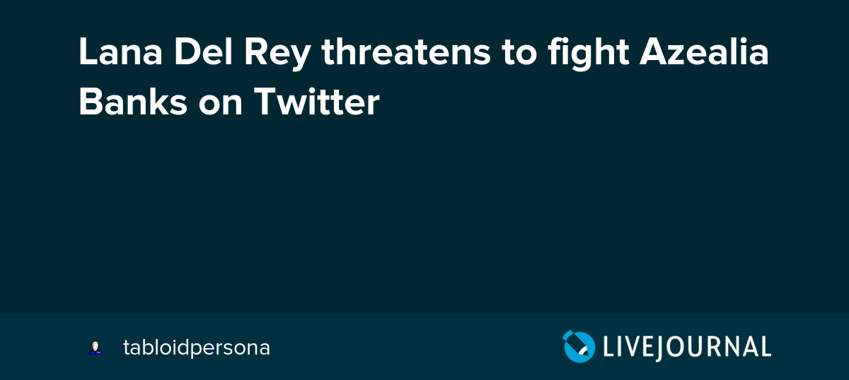 Lana Del Rey Threatens To Fight Azealia Banks On Twitter Ohnotheydidnt Livejournal