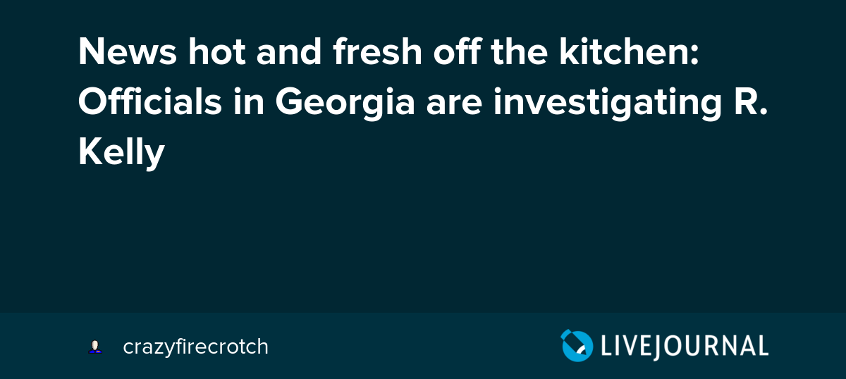 News Hot And Fresh Off The Kitchen Officials In Georgia Are Investigating R Kelly