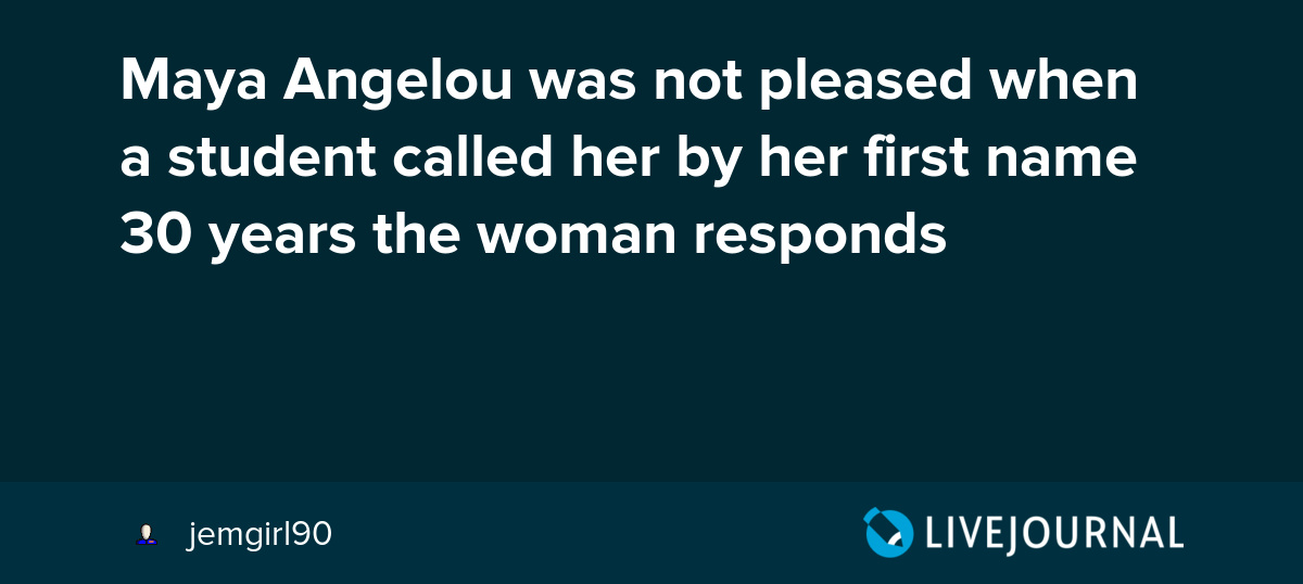 Maya Angelou was not pleased when a student called her by