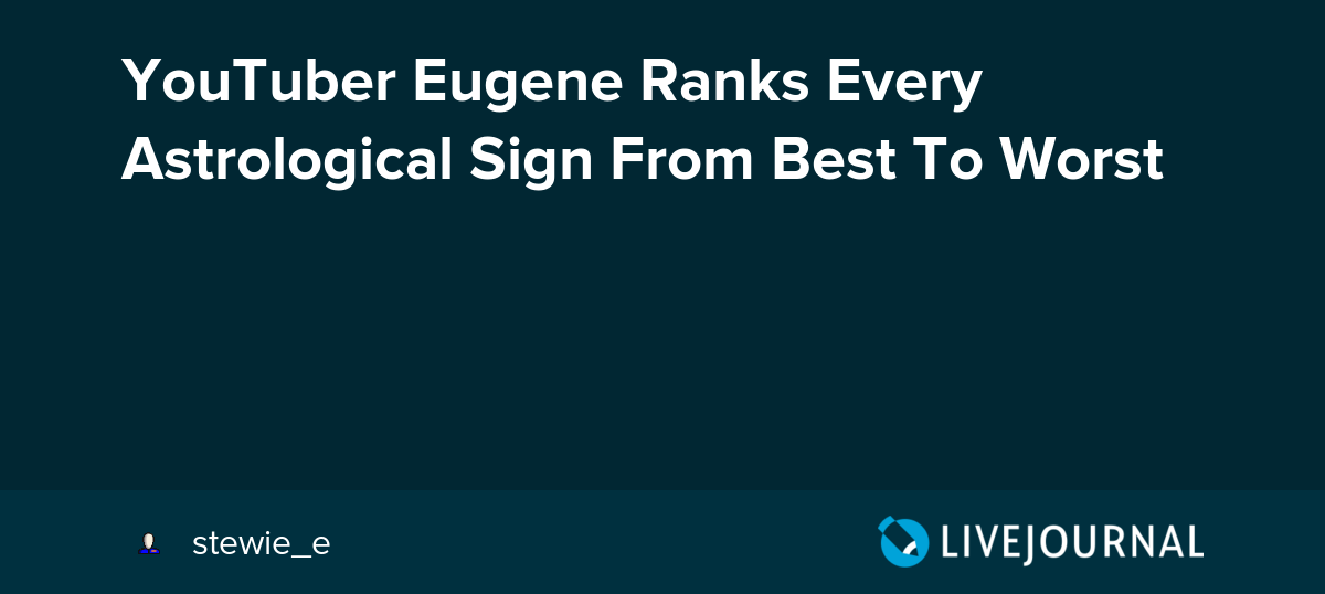 YouTuber Eugene Ranks Every Astrological Sign From Best To Worst