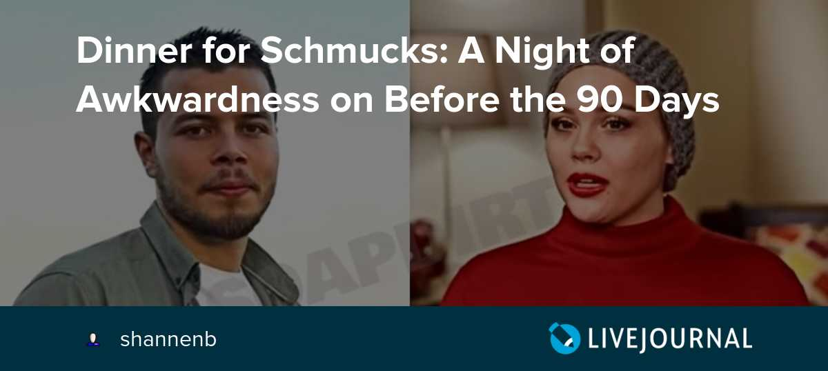 Dinner for Schmucks: A Night of Awkwardness on Before the 90 Days
