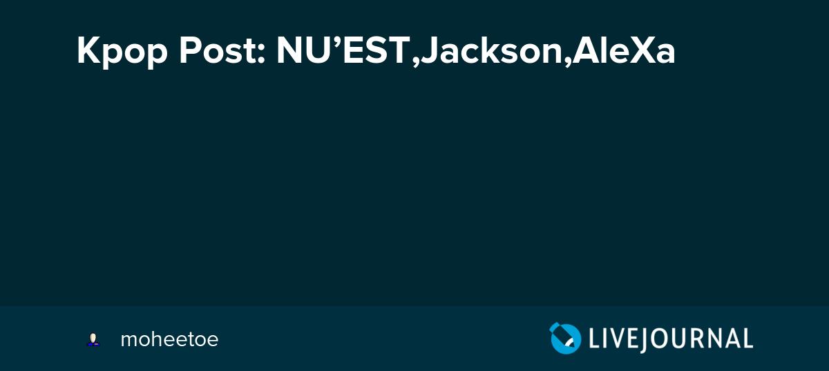 Kpop Post: NU'EST,Jackson,AleXa