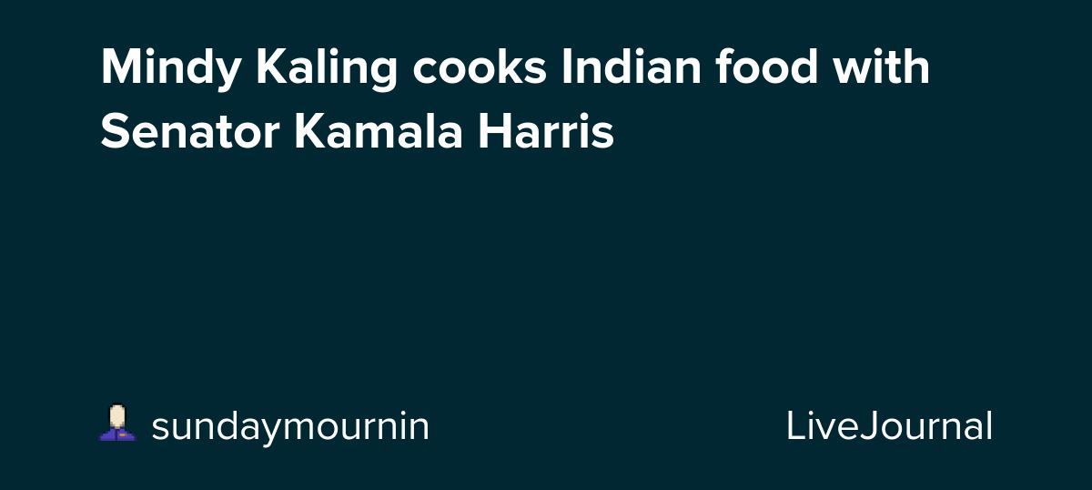 Mindy Kaling Cooks Indian Food With Senator Kamala Harris Ohnotheydidnt Livejournal