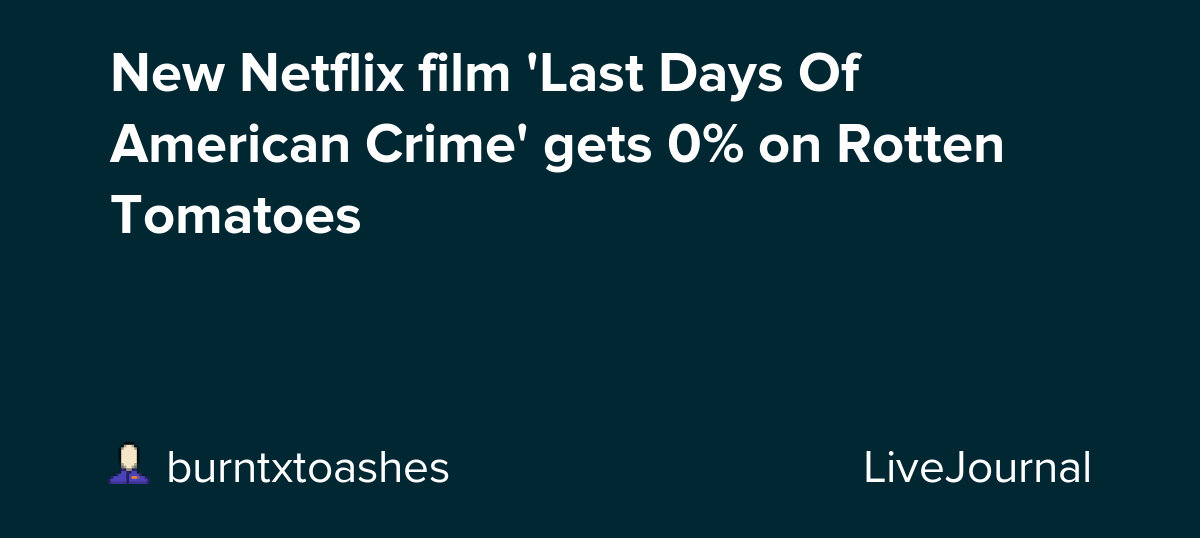 New Netflix Film Last Days Of American Crime Gets 0 On Rotten Tomatoes Ohnotheydidnt Livejournal