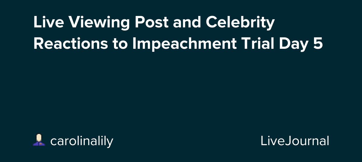Live Viewing Post and Celebrity Reactions to Impeachment Trial Day 5