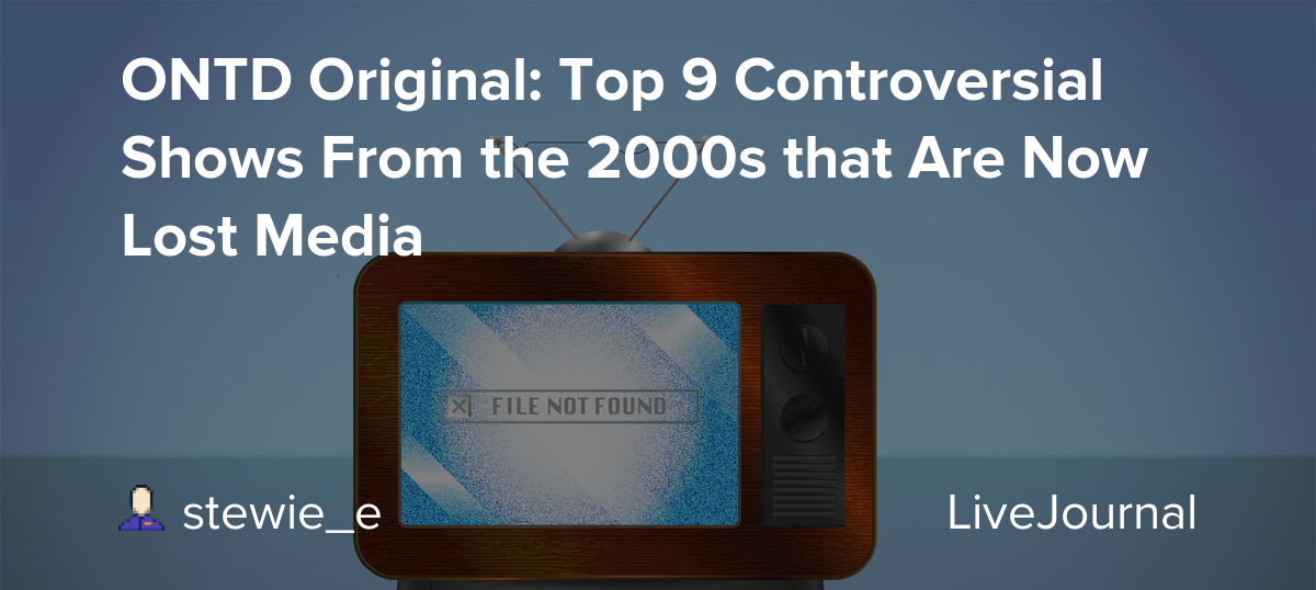 ONTD Original: Top 9 Controversial Shows From the 2000s that Are Now Lost Media
