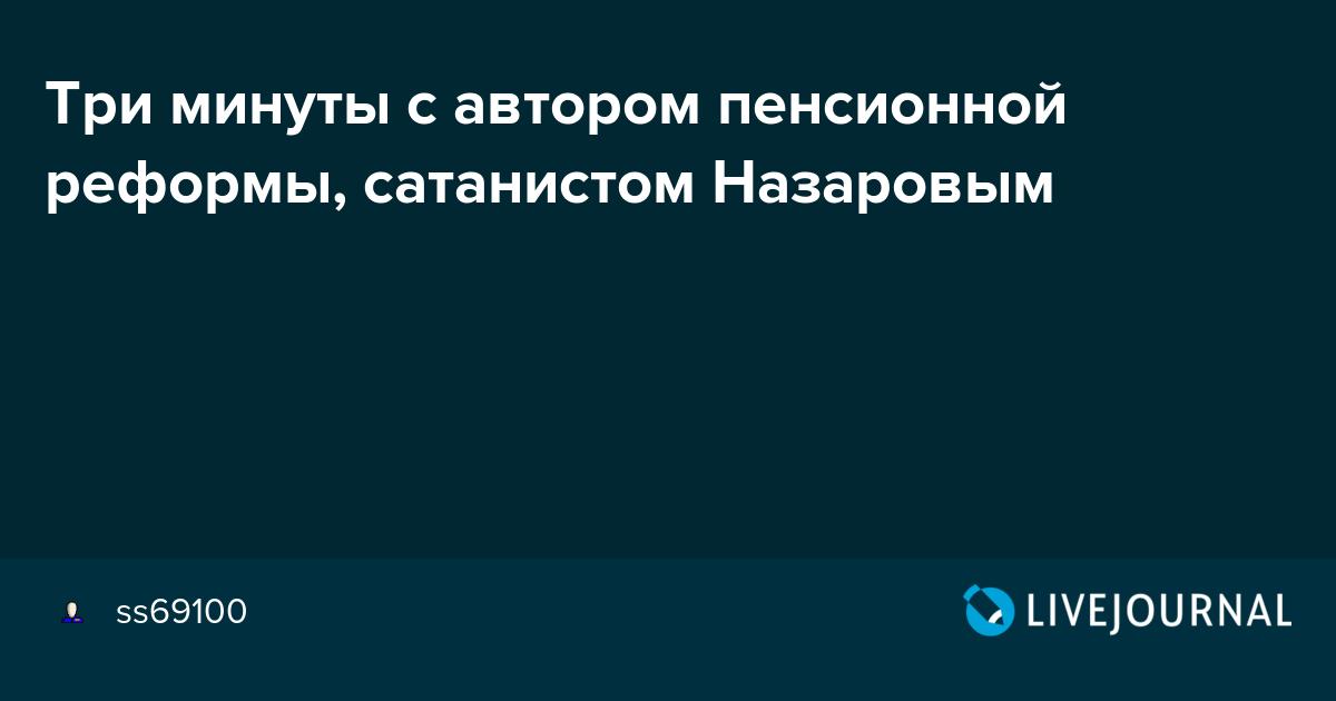Три минуты с автором пенсионной реформы, сатанистом Назаровым