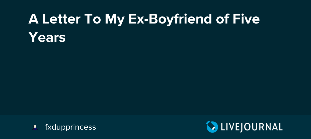 A Letter To My Ex-Boyfriend of Five Years: dear_you — LiveJournal