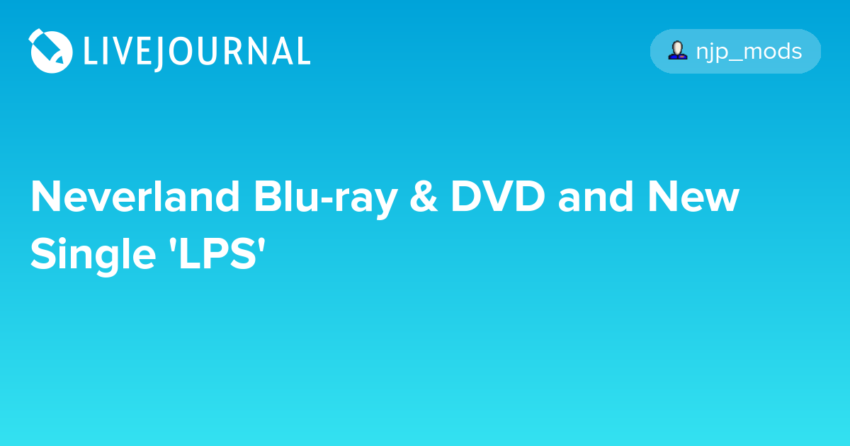 Neverland Blu-ray & DVD and New Single 'LPS': news_jpop — LiveJournal