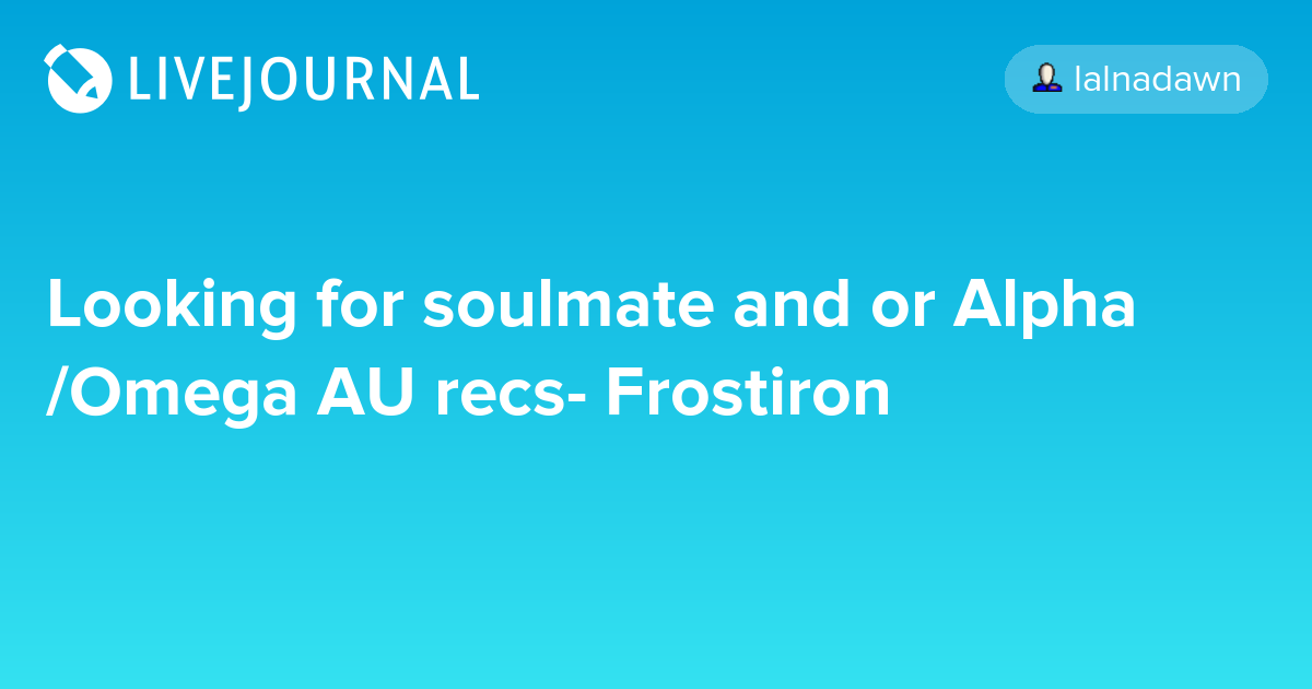 Looking for soulmate and or Alpha/Omega AU recs- Frostiron