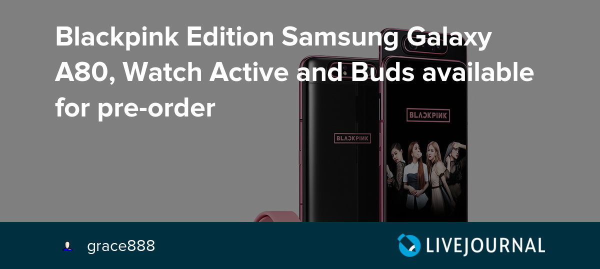 Blackpink Edition Samsung Galaxy A80 Watch Active And Buds Available For Pre Order Samsung World Livejournal
