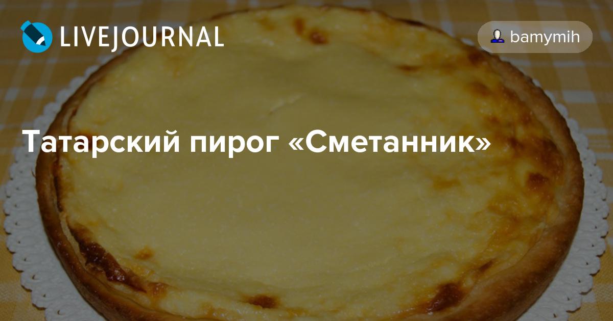 Татарский сметанник пирог рецепт с пошагово в